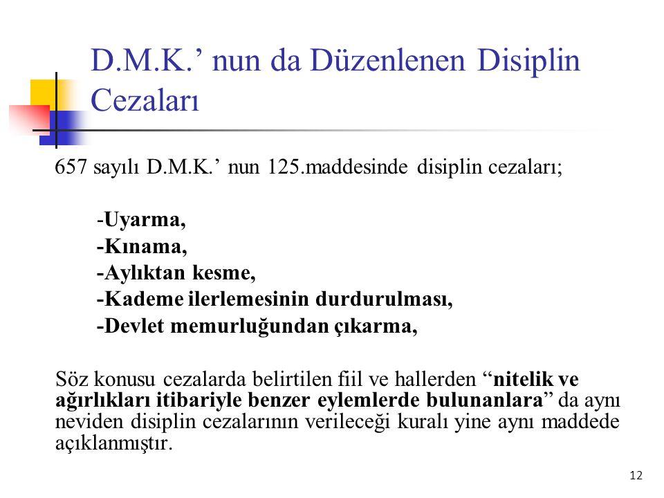 12 D.M.K.' nun da Düzenlenen Disiplin Cezaları 657 sayılı D.M.K.' nun 125.maddesinde disiplin cezaları; -Uyarma, -Kınama, -Aylıktan kesme, -Kademe ile