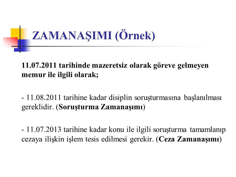 ZAMANAŞIMI (Örnek) 11.07.2011 tarihinde mazeretsiz olarak göreve gelmeyen memur ile ilgili olarak; - 11.08.2011 tarihine kadar disiplin soruşturmasına başlanılması gereklidir.