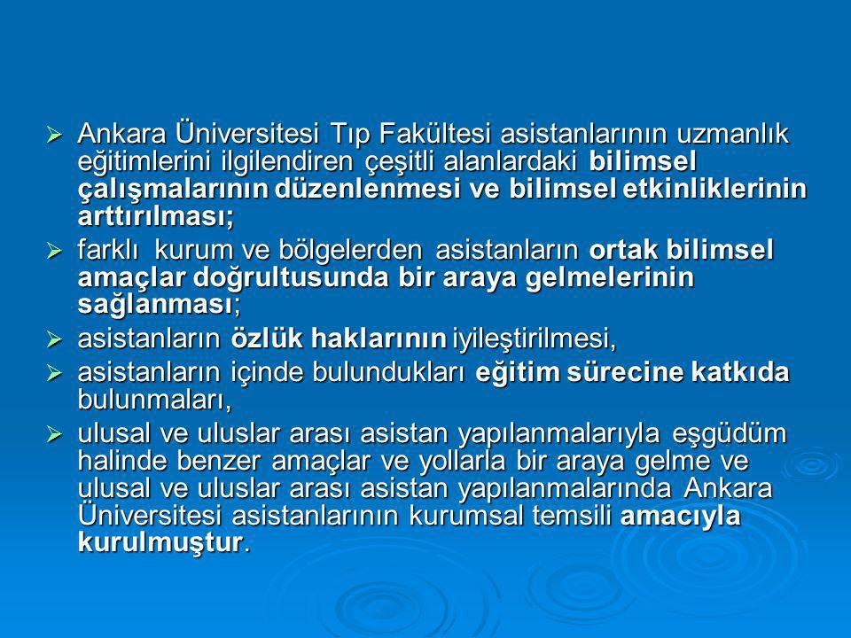  Ankara Üniversitesi Tıp Fakültesi asistanlarının uzmanlık eğitimlerini ilgilendiren çeşitli alanlardaki bilimsel çalışmalarının düzenlenmesi ve bilimsel etkinliklerinin arttırılması;  farklı kurum ve bölgelerden asistanların ortak bilimsel amaçlar doğrultusunda bir araya gelmelerinin sağlanması;  asistanların özlük haklarının iyileştirilmesi,  asistanların içinde bulundukları eğitim sürecine katkıda bulunmaları,  ulusal ve uluslar arası asistan yapılanmalarıyla eşgüdüm halinde benzer amaçlar ve yollarla bir araya gelme ve ulusal ve uluslar arası asistan yapılanmalarında Ankara Üniversitesi asistanlarının kurumsal temsili amacıyla kurulmuştur.