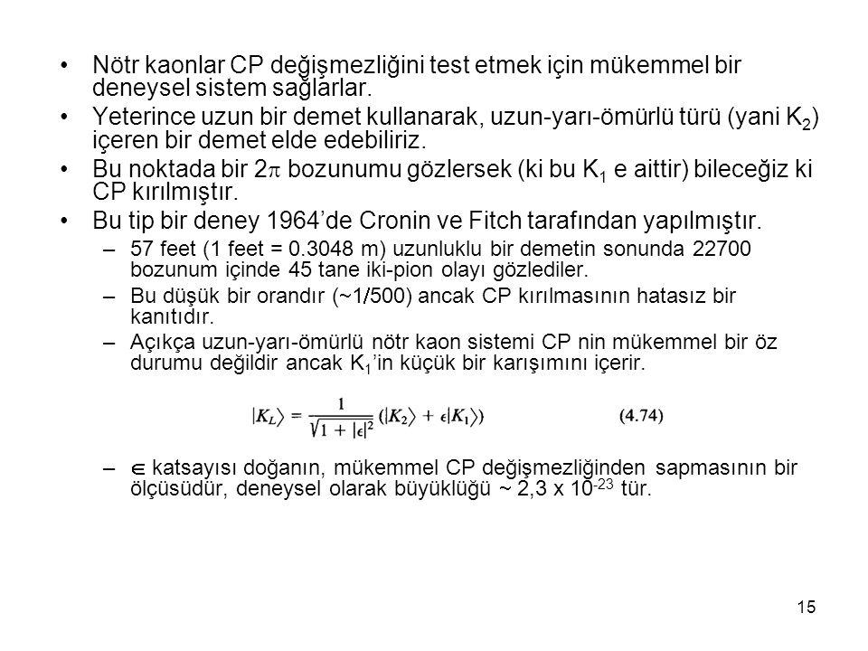 15 •Nötr kaonlar CP değişmezliğini test etmek için mükemmel bir deneysel sistem sağlarlar. •Yeterince uzun bir demet kullanarak, uzun-yarı-ömürlü türü