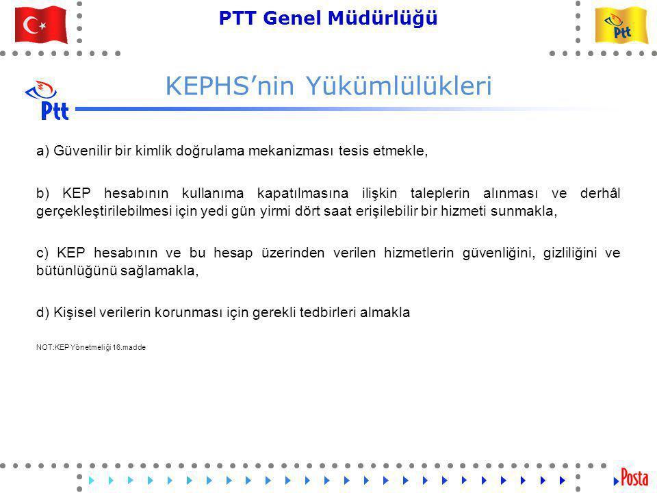20 PTT Genel Müdürlüğü Teknik İşler ve Otomasyon Dairesi Başkanlığı KEPHS'nin Yükümlülükleri e) KEP sisteminin tüm süreçlerine ilişkin günlük kayıtlarını güvenliğini, gizliliğini ve bütünlüğünü sağlayarak kayıt altına almakla, f) KEP sisteminin tüm süreçlerinde oluşturulan KEP iletilerini ve KEP delillerini ilgili KEP hesabına anlaşılabilir ve okunabilir bir şekilde iletmekle, hesap sahibinin talebi hâlinde, KEP hesabına gelen iletilerin teslim alınmasına ilişkin bilgileri, alternatif iletişim kanalları üzerinden bildirmekle, g) KEP hesabına bir web ara yüzü veya elektronik posta istemci programları üzerinden güvenli bir şekilde erişilebilmesini, iletilerin okunabilmesini ve gönderilebilmesini sağlamakla, NOT:KEP Yönetmeliği 16.madde