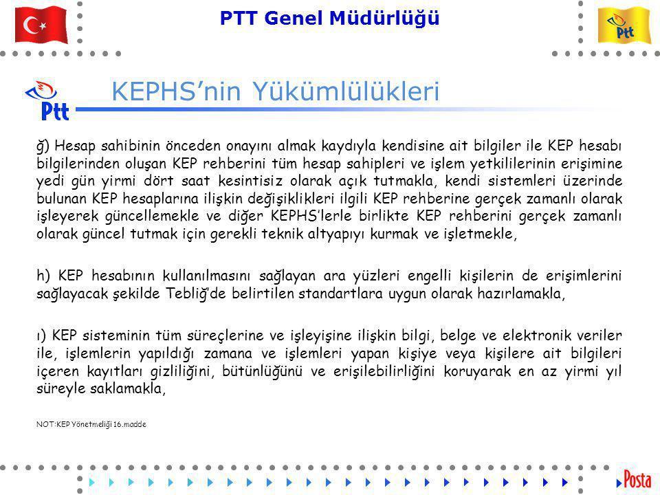 21 PTT Genel Müdürlüğü Teknik İşler ve Otomasyon Dairesi Başkanlığı KEPHS'nin Yükümlülükleri ğ) Hesap sahibinin önceden onayını almak kaydıyla kendisine ait bilgiler ile KEP hesabı bilgilerinden oluşan KEP rehberini tüm hesap sahipleri ve işlem yetkililerinin erişimine yedi gün yirmi dört saat kesintisiz olarak açık tutmakla, kendi sistemleri üzerinde bulunan KEP hesaplarına ilişkin değişiklikleri ilgili KEP rehberine gerçek zamanlı olarak işleyerek güncellemekle ve diğer KEPHS'lerle birlikte KEP rehberini gerçek zamanlı olarak güncel tutmak için gerekli teknik altyapıyı kurmak ve işletmekle, h) KEP hesabının kullanılmasını sağlayan ara yüzleri engelli kişilerin de erişimlerini sağlayacak şekilde Tebliğ'de belirtilen standartlara uygun olarak hazırlamakla, ı) KEP sisteminin tüm süreçlerine ve işleyişine ilişkin bilgi, belge ve elektronik veriler ile, işlemlerin yapıldığı zamana ve işlemleri yapan kişiye veya kişilere ait bilgileri içeren kayıtları gizliliğini, bütünlüğünü ve erişilebilirliğini koruyarak en az yirmi yıl süreyle saklamakla, NOT:KEP Yönetmeliği 16.madde