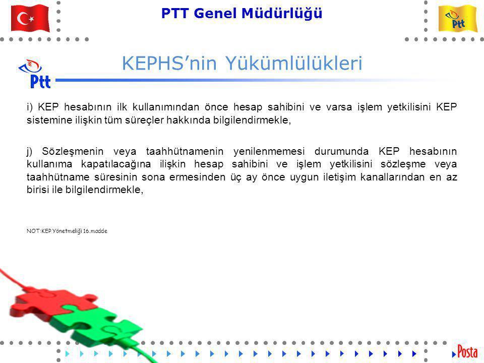 23 PTT Genel Müdürlüğü Teknik İşler ve Otomasyon Dairesi Başkanlığı KEPHS'nin Yükümlülükleri l) KEP sistemine ilişkin ana ve yedek sistemlerini Türkiye Cumhuriyeti sınırları içerisinde bulundurmakla, m) KEP sistemindeki tüm imzalama süreçlerinde ESHS'ler tarafından KEPHS için oluşturulan işlem sertifikasını kullanmakla, n) Hesap sahibinin veya işlem yetkilisinin talep etmesi hâlinde KEP delillerinin gerçek zamanlı olarak doğrulanması hizmetini sunmakla, yükümlüdür.