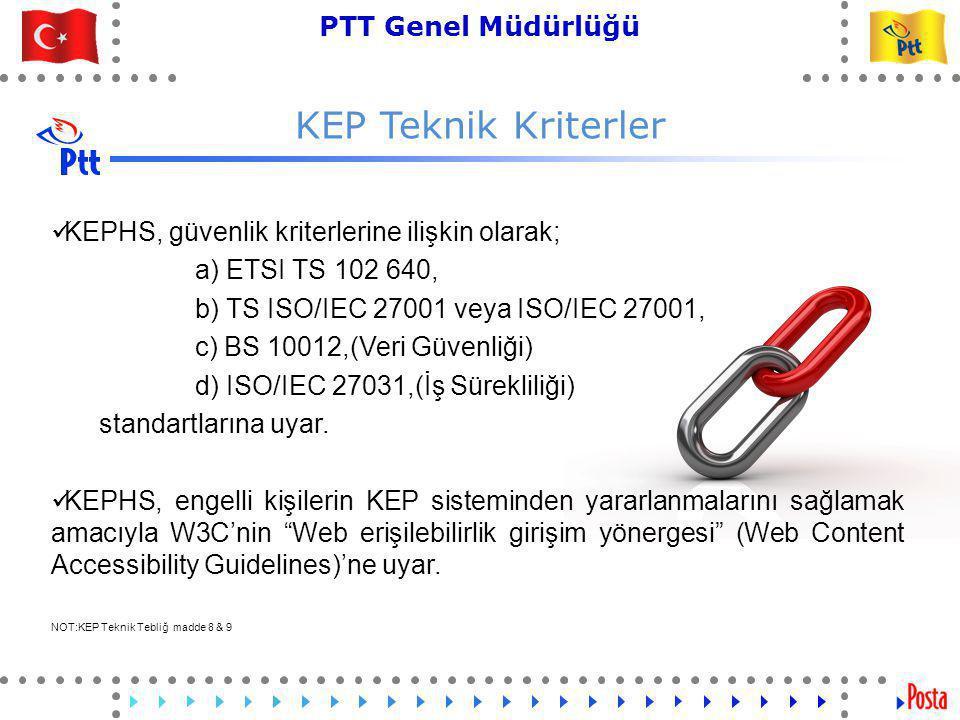 28 PTT Genel Müdürlüğü Teknik İşler ve Otomasyon Dairesi Başkanlığı KEP Teknik Kriterler  KEPHS, güvenlik kriterlerine ilişkin olarak; a) ETSI TS 102 640, b) TS ISO/IEC 27001 veya ISO/IEC 27001, c) BS 10012,(Veri Güvenliği) d) ISO/IEC 27031,(İş Sürekliliği) standartlarına uyar.