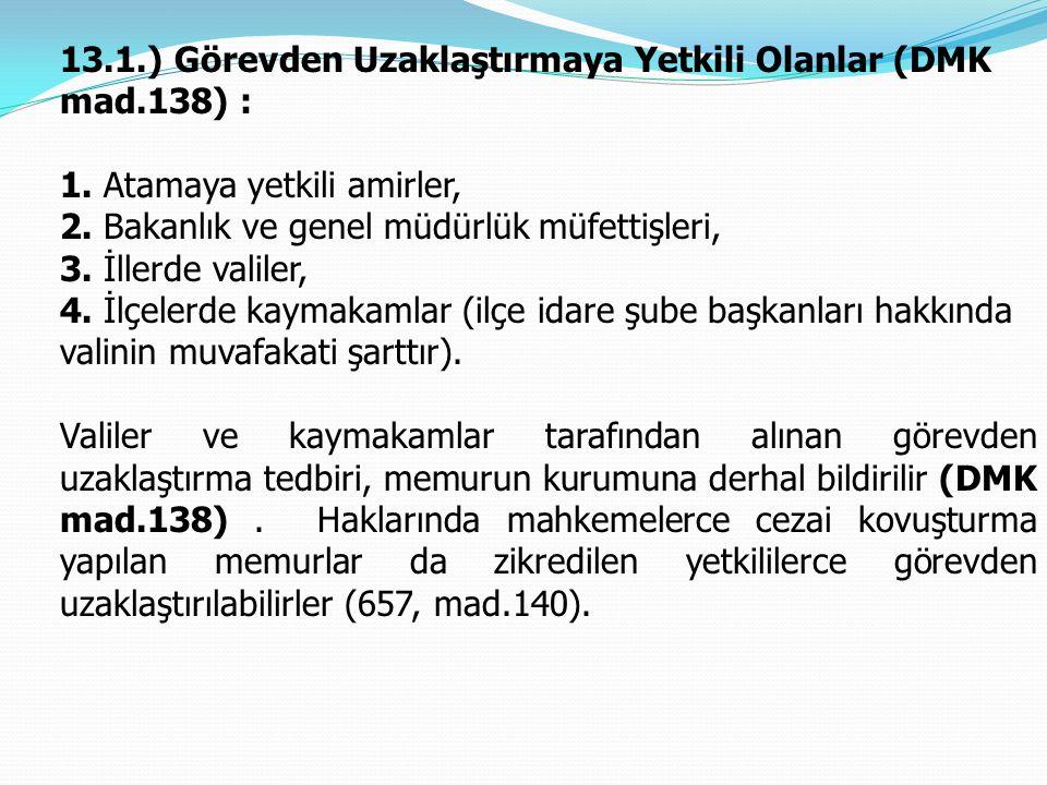 13.1.) Görevden Uzaklaştırmaya Yetkili Olanlar (DMK mad.138) : 1. Atamaya yetkili amirler, 2. Bakanlık ve genel müdürlük müfettişleri, 3. İllerde vali