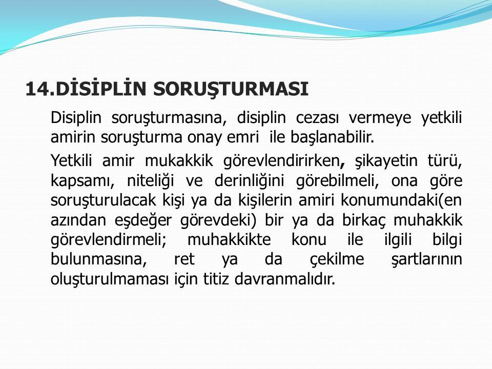 14.DİSİPLİN SORUŞTURMASI Disiplin soruşturmasına, disiplin cezası vermeye yetkili amirin soruşturma onay emri ile başlanabilir. Yetkili amir mukakkik