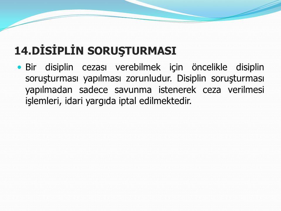 14.DİSİPLİN SORUŞTURMASI  Bir disiplin cezası verebilmek için öncelikle disiplin soruşturması yapılması zorunludur. Disiplin soruşturması yapılmadan