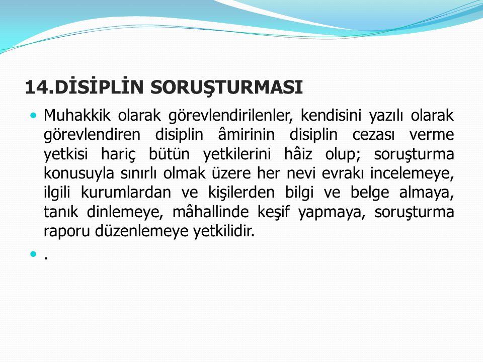 14.DİSİPLİN SORUŞTURMASI  Muhakkik olarak görevlendirilenler, kendisini yazılı olarak görevlendiren disiplin âmirinin disiplin cezası verme yetkisi h
