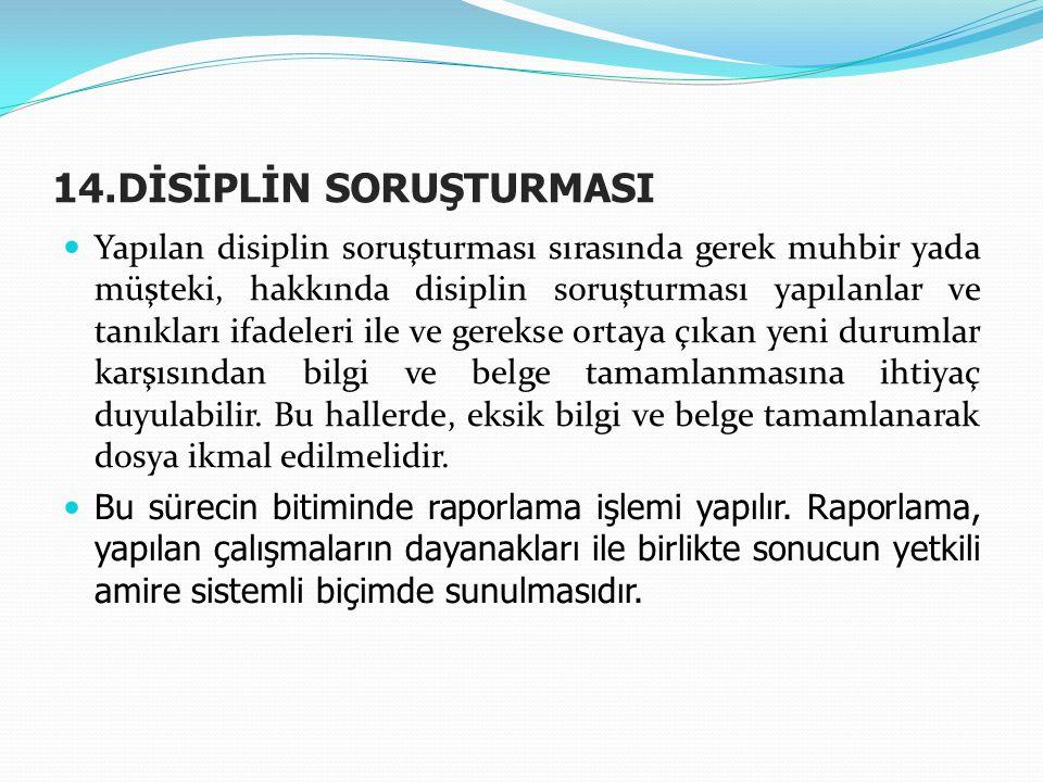 14.DİSİPLİN SORUŞTURMASI  Yapılan disiplin soruşturması sırasında gerek muhbir yada müşteki, hakkında disiplin soruşturması yapılanlar ve tanıkları i
