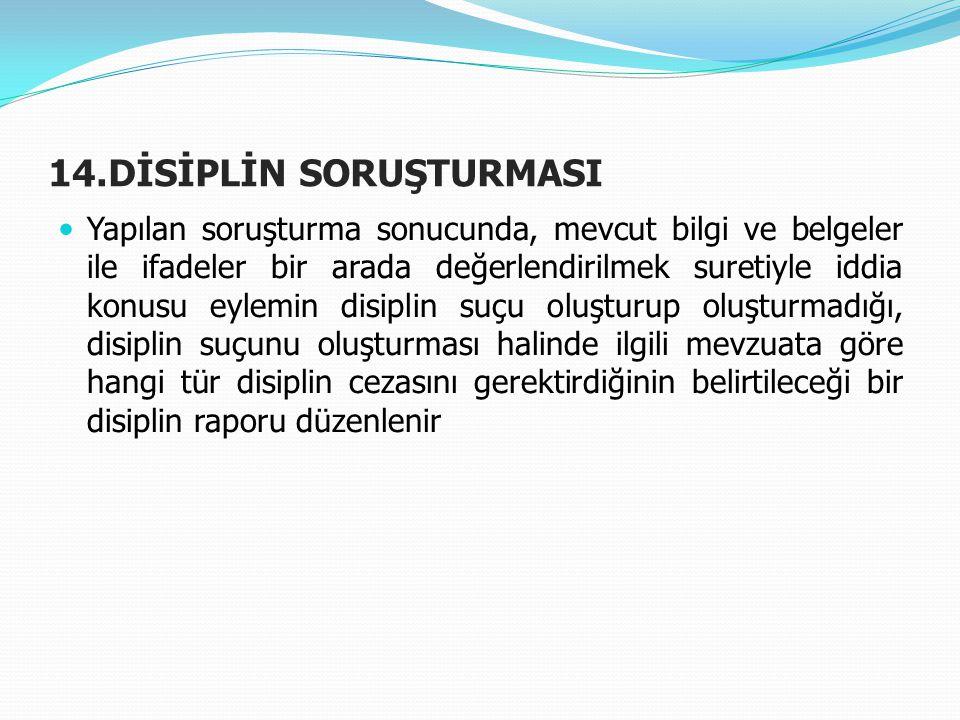 14.DİSİPLİN SORUŞTURMASI  Yapılan soruşturma sonucunda, mevcut bilgi ve belgeler ile ifadeler bir arada değerlendirilmek suretiyle iddia konusu eylem