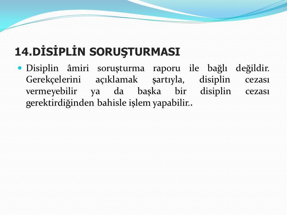 14.DİSİPLİN SORUŞTURMASI  Disiplin âmiri soruşturma raporu ile bağlı değildir. Gerekçelerini açıklamak şartıyla, disiplin cezası vermeyebilir ya da b