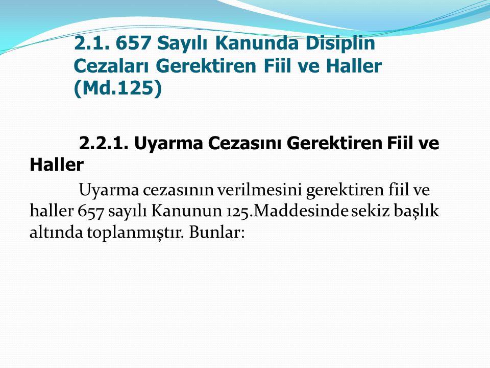 2.1. 657 Sayılı Kanunda Disiplin Cezaları Gerektiren Fiil ve Haller (Md.125) 2.2.1. Uyarma Cezasını Gerektiren Fiil ve Haller Uyarma cezasının verilme