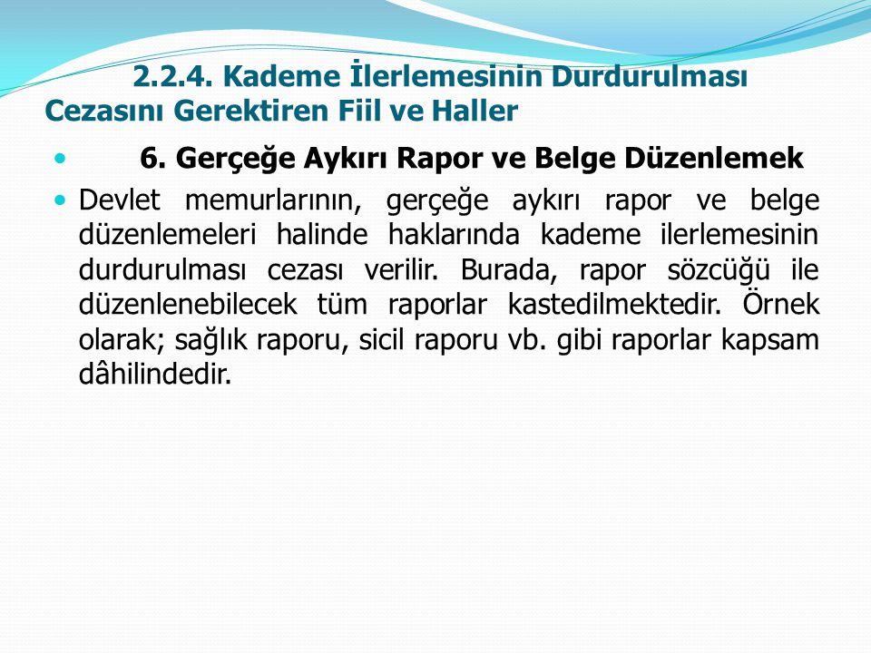 2.2.4. Kademe İlerlemesinin Durdurulması Cezasını Gerektiren Fiil ve Haller  6. Gerçeğe Aykırı Rapor ve Belge Düzenlemek  Devlet memurlarının, gerçe