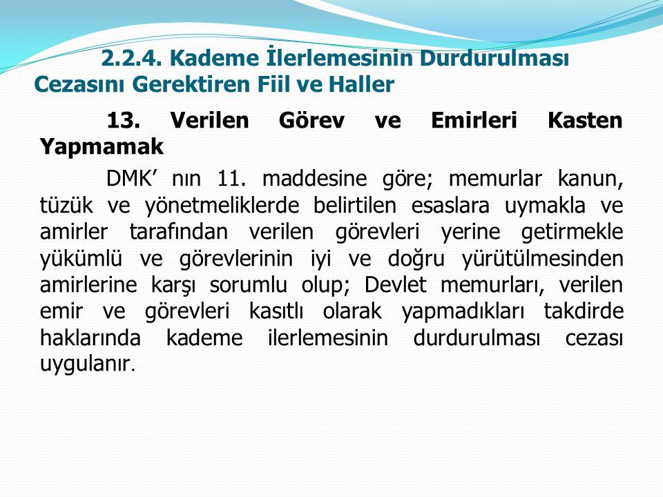 2.2.4. Kademe İlerlemesinin Durdurulması Cezasını Gerektiren Fiil ve Haller 13. Verilen Görev ve Emirleri Kasten Yapmamak DMK' nın 11. maddesine göre;