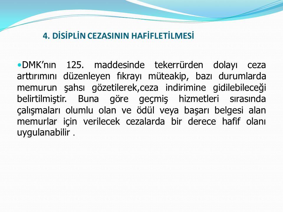 4. DİSİPLİN CEZASININ HAFİFLETİLMESİ  DMK'nın 125. maddesinde tekerrürden dolayı ceza arttırımını düzenleyen fıkrayı müteakip, bazı durumlarda memuru