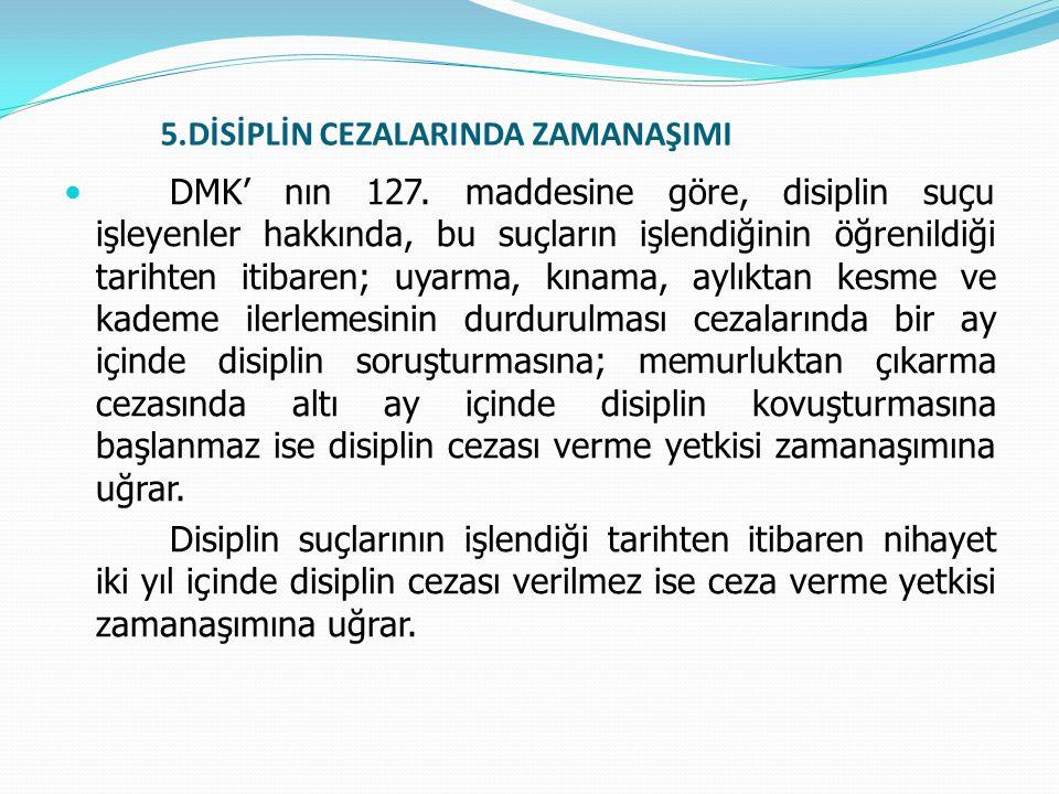 5.DİSİPLİN CEZALARINDA ZAMANAŞIMI  DMK' nın 127. maddesine göre, disiplin suçu işleyenler hakkında, bu suçların işlendiğinin öğrenildiği tarihten iti