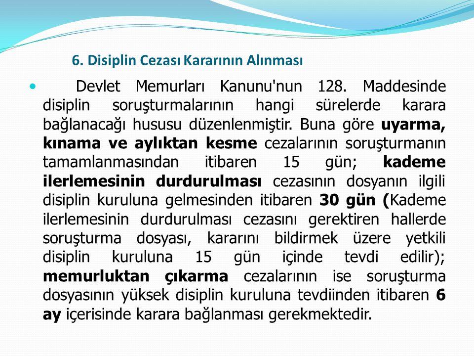 6. Disiplin Cezası Kararının Alınması  Devlet Memurları Kanunu'nun 128. Maddesinde disiplin soruşturmalarının hangi sürelerde karara bağlanacağı husu