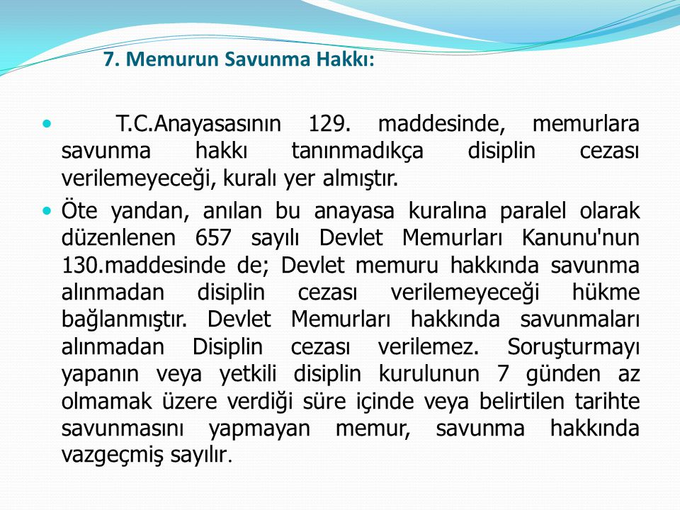 7. Memurun Savunma Hakkı:  T.C.Anayasasının 129. maddesinde, memurlara savunma hakkı tanınmadıkça disiplin cezası verilemeyeceği, kuralı yer almıştır