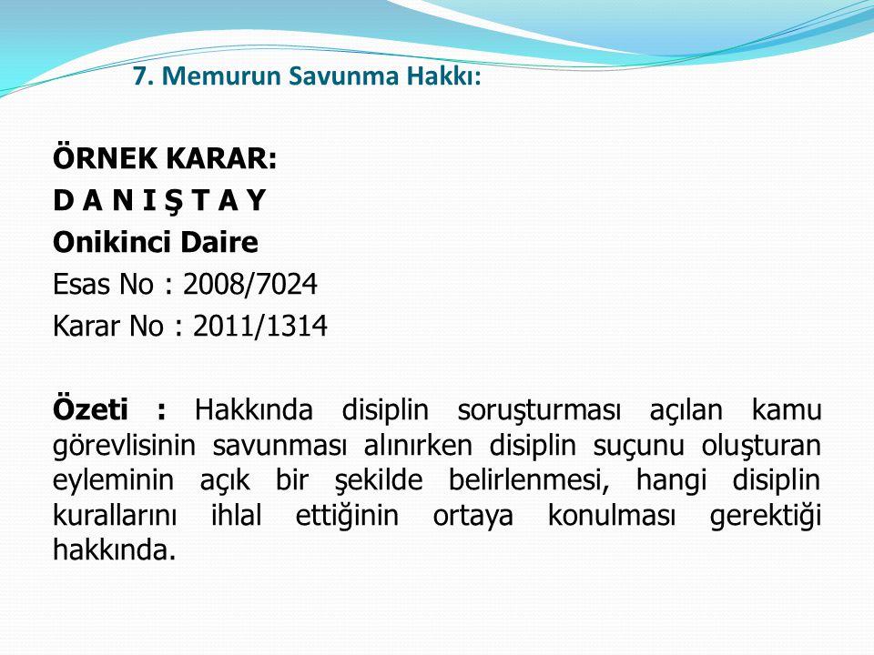 7. Memurun Savunma Hakkı: ÖRNEK KARAR: D A N I Ş T A Y Onikinci Daire Esas No : 2008/7024 Karar No : 2011/1314 Özeti : Hakkında disiplin soruşturması