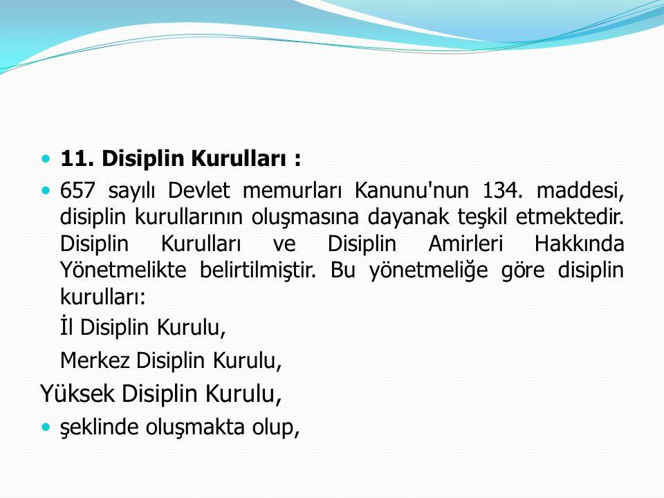  11. Disiplin Kurulları :  657 sayılı Devlet memurları Kanunu'nun 134. maddesi, disiplin kurullarının oluşmasına dayanak teşkil etmektedir. Disiplin