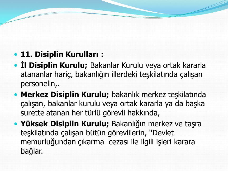  11. Disiplin Kurulları :  İl Disiplin Kurulu; Bakanlar Kurulu veya ortak kararla atananlar hariç, bakanlığın illerdeki teşkilatında çalışan persone