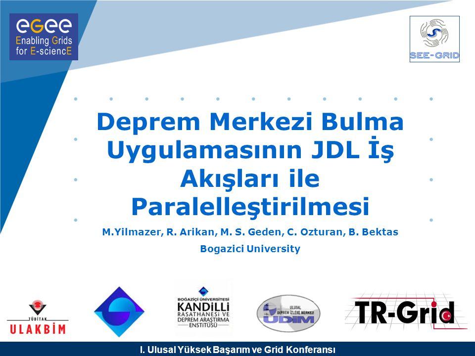 I. Ulusal Yüksek Başarım ve Grid Konferansı Deprem Merkezi Bulma Uygulamasının JDL İş Akışları ile Paralelleştirilmesi M.Yilmazer, R. Arikan, M. S. Ge
