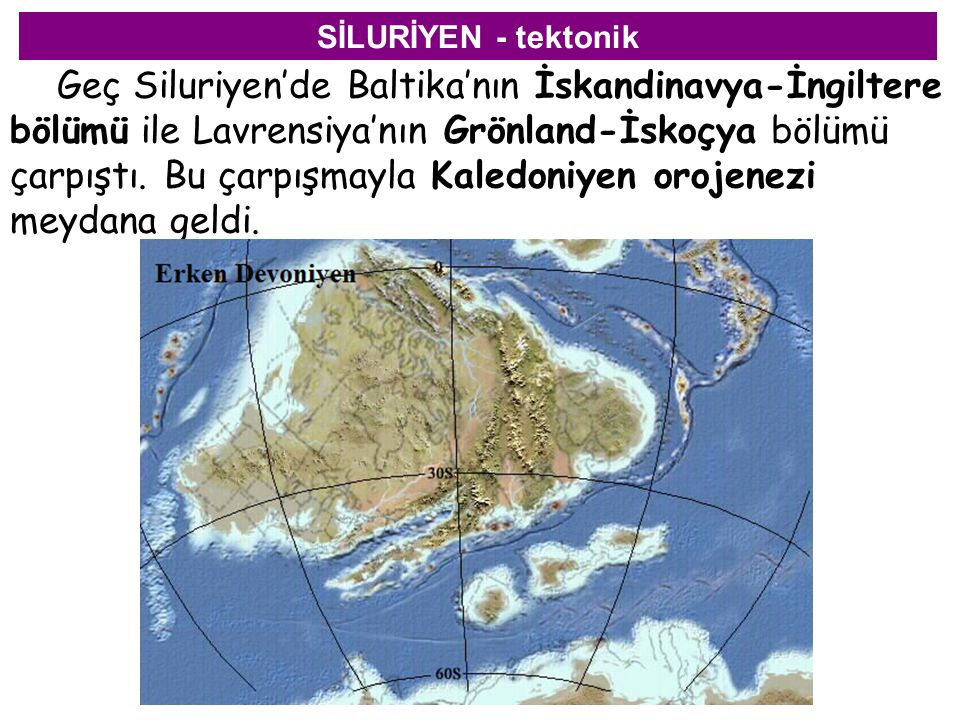 SİLURİYEN - tektonik Geç Siluriyen'de Baltika'nın İskandinavya-İngiltere bölümü ile Lavrensiya'nın Grönland-İskoçya bölümü çarpıştı. Bu çarpışmayla Ka