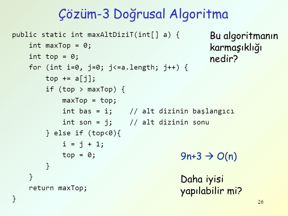Çözüm-3 Doğrusal Algoritma public static int maxAltDiziT(int[] a) { int maxTop = 0; int top = 0; for (int i=0, j=0; j<=a.length; j++) { top += a[j]; i