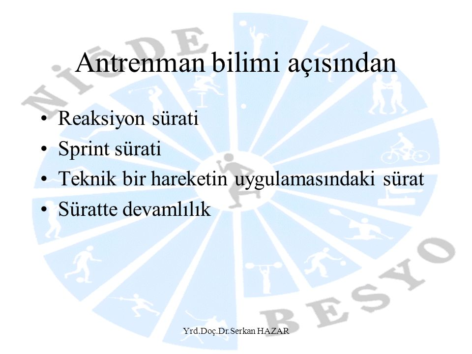 Yrd.Doç.Dr.Serkan HAZAR Antrenman bilimi açısından •Reaksiyon sürati •Sprint sürati •Teknik bir hareketin uygulamasındaki sürat •Süratte devamlılık
