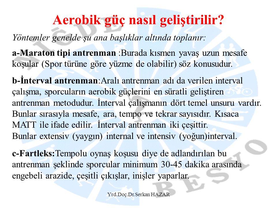 Yrd.Doç.Dr.Serkan HAZAR Aerobik güç nasıl geliştirilir? Yöntemler genelde şu ana başlıklar altında toplanır: a-Maraton tipi antrenman :Burada kısmen y