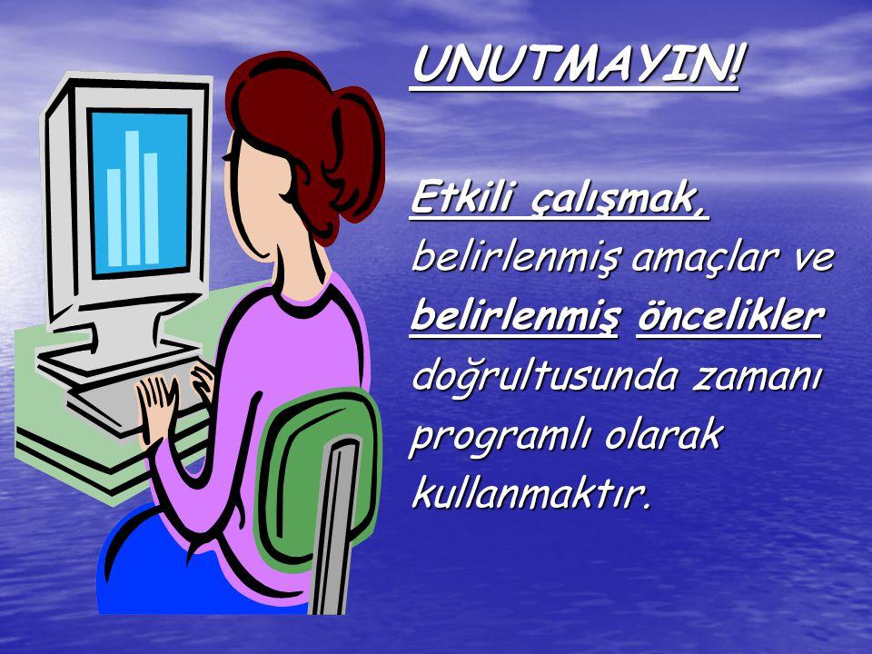 UNUTMAYIN! Etkili çalışmak, belirlenmiş amaçlar ve belirlenmiş öncelikler doğrultusunda zamanı programlı olarak kullanmaktır.