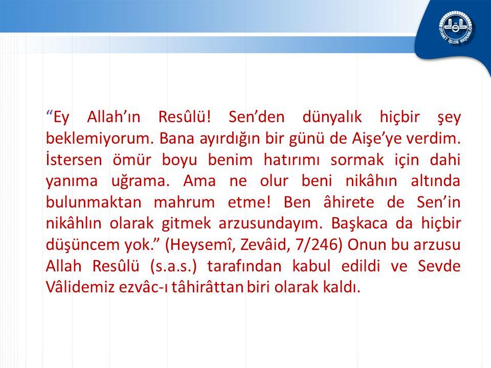 """""""Ey Allah'ın Resûlü! Sen'den dünyalık hiçbir şey beklemiyorum. Bana ayırdığın bir günü de Aişe'ye verdim. İstersen ömür boyu benim hatırımı sormak içi"""