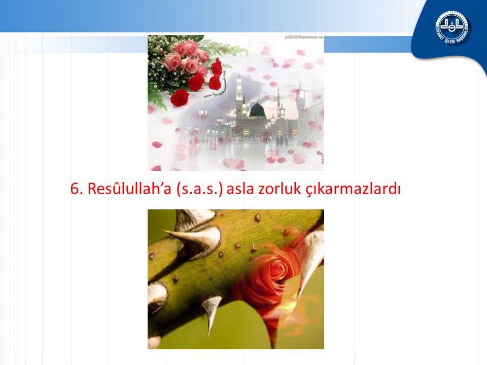 6. Resûlullah'a (s.a.s.) asla zorluk çıkarmazlardı