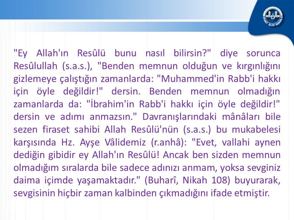 Ey Allah ın Resûlü bunu nasıl bilirsin? diye sorunca Resûlullah (s.a.s.), Benden memnun olduğun ve kırgınlığını gizlemeye çalıştığın zamanlarda: Muhammed in Rabb i hakkı için öyle değildir! dersin.