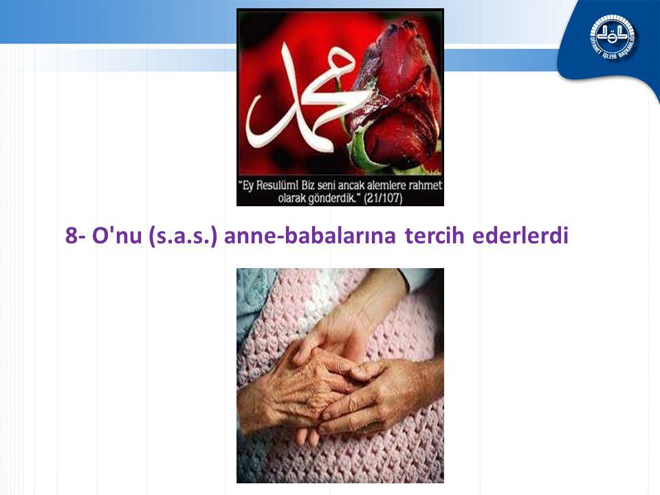 8- O'nu (s.a.s.) anne-babalarına tercih ederlerdi