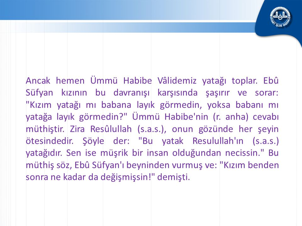 Ancak hemen Ümmü Habibe Vâlidemiz yatağı toplar. Ebû Süfyan kızının bu davranışı karşısında şaşırır ve sorar:
