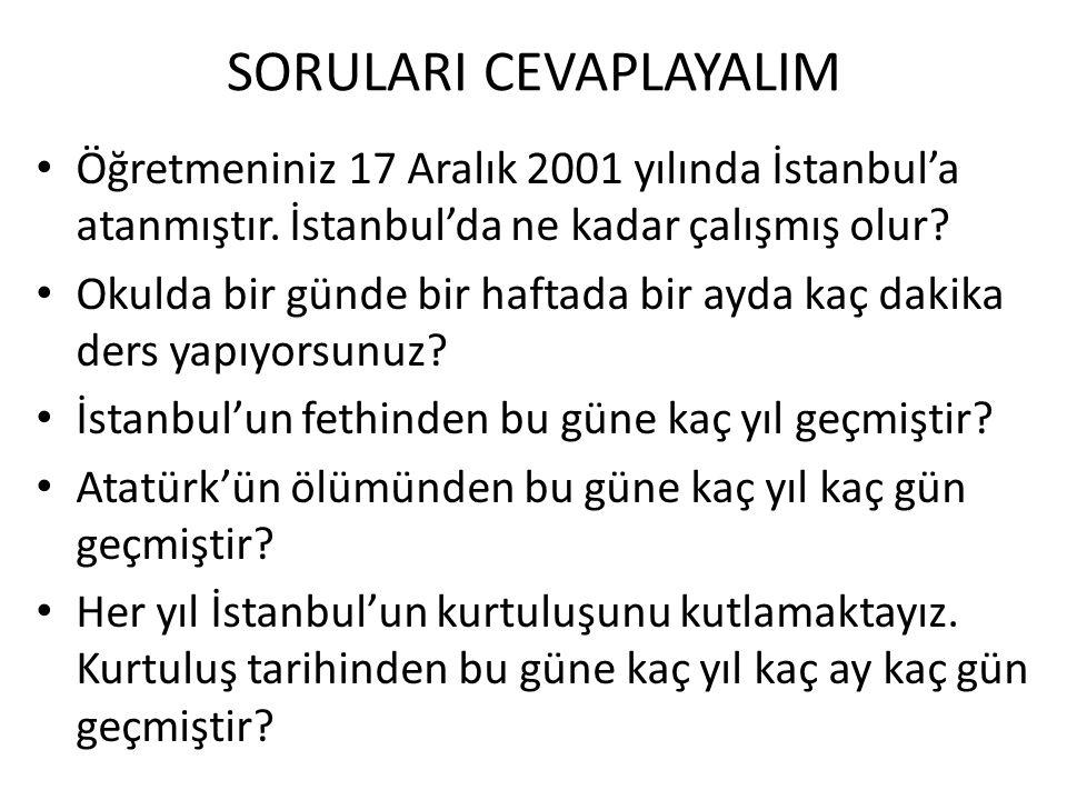 SORULARI CEVAPLAYALIM • Öğretmeniniz 17 Aralık 2001 yılında İstanbul'a atanmıştır.