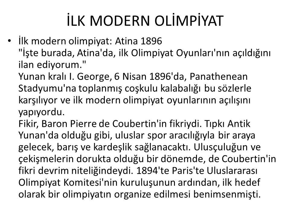 İLK MODERN OLİMPİYAT • İlk modern olimpiyat: Atina 1896 İşte burada, Atina da, ilk Olimpiyat Oyunları nın açıldığını ilan ediyorum. Yunan kralı I.