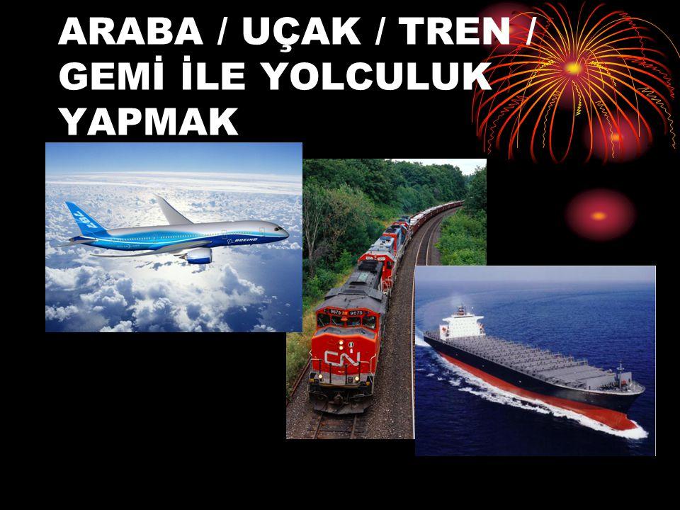 ARABA / UÇAK / TREN / GEMİ İLE YOLCULUK YAPMAK