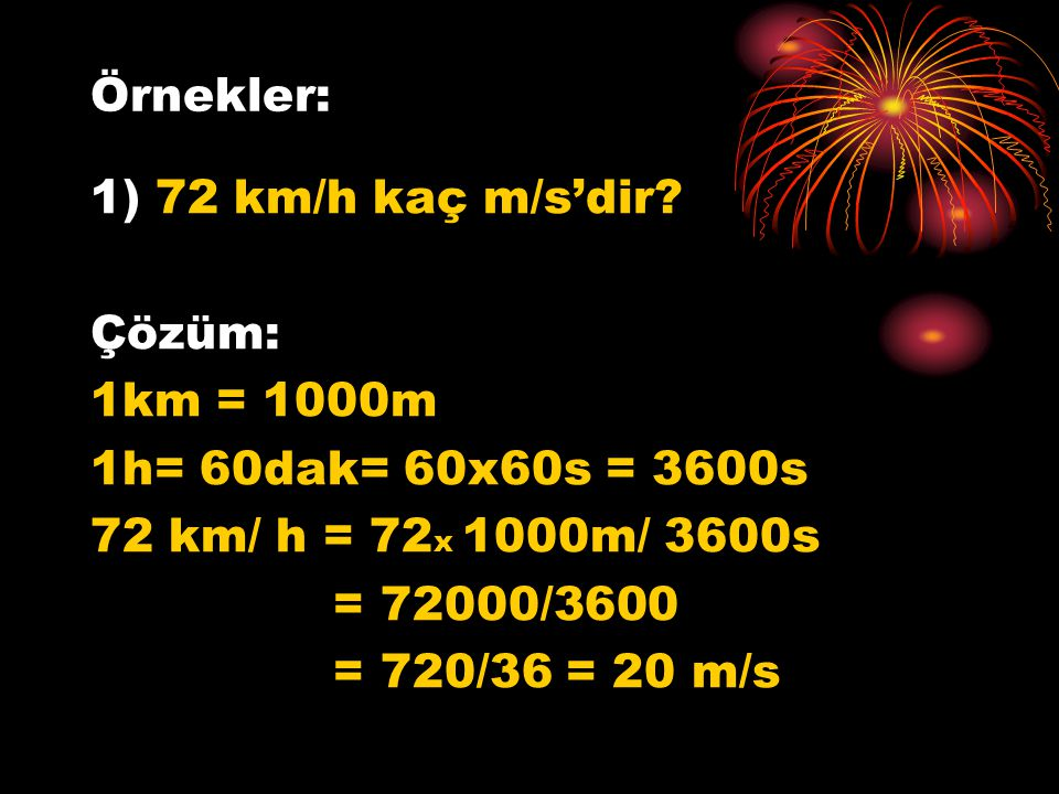 Örnekler: 1) 72 km/h kaç m/s'dir? Çözüm: 1km = 1000m 1h= 60dak= 60x60s = 3600s 72 km/ h = 72 x 1000m/ 3600s = 72000/3600 = 720/36 = 20 m/s
