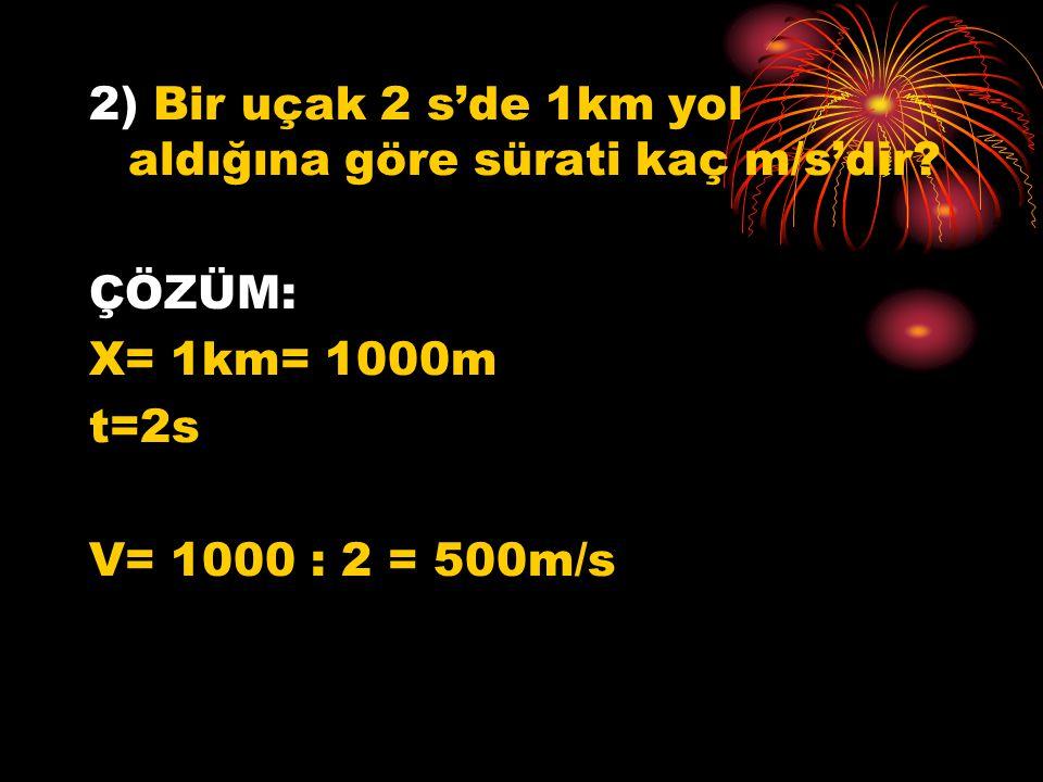 2) Bir uçak 2 s'de 1km yol aldığına göre sürati kaç m/s'dir? ÇÖZÜM: X= 1km= 1000m t=2s V= 1000 : 2 = 500m/s
