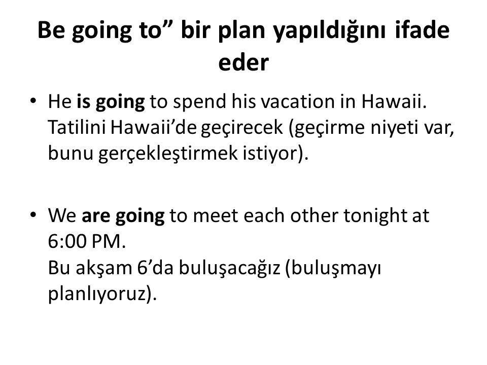 Be going to bir plan yapıldığını ifade eder • He is going to spend his vacation in Hawaii.