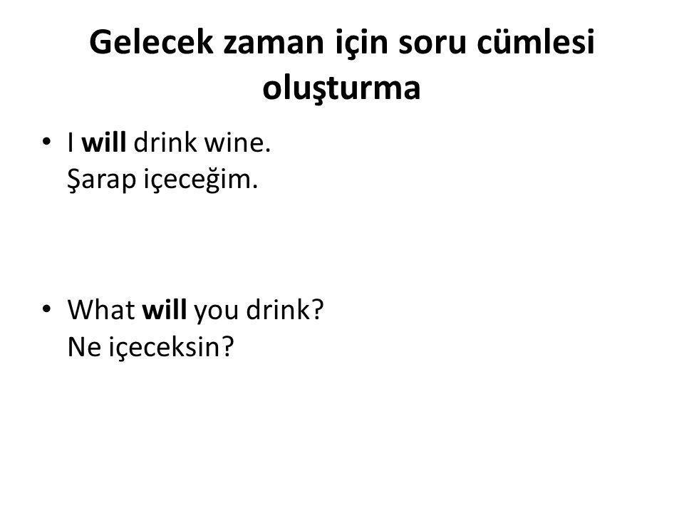 Gelecek zaman için soru cümlesi oluşturma • I will drink wine. Şarap içeceğim. • What will you drink? Ne içeceksin?
