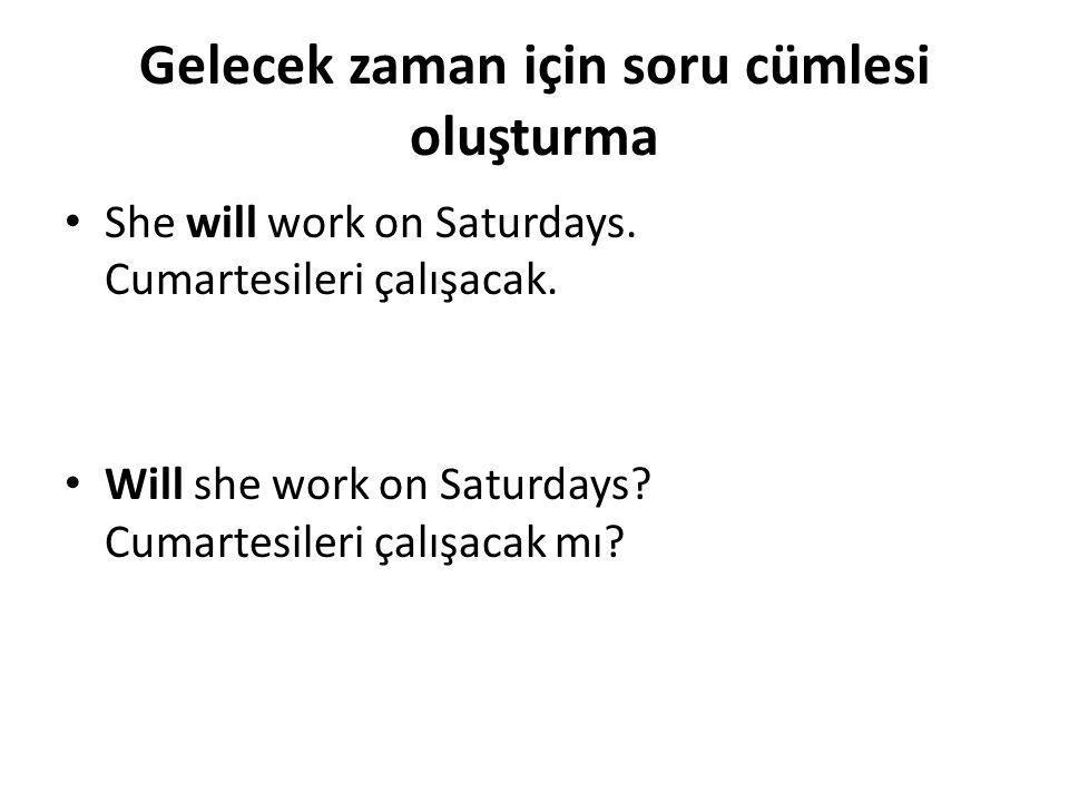 Gelecek zaman için soru cümlesi oluşturma • She will work on Saturdays. Cumartesileri çalışacak. • Will she work on Saturdays? Cumartesileri çalışacak