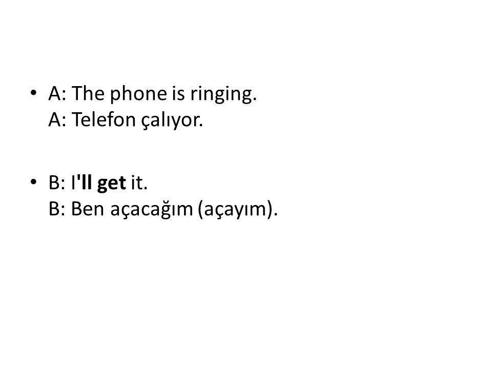 • A: The phone is ringing. A: Telefon çalıyor. • B: I'll get it. B: Ben açacağım (açayım).