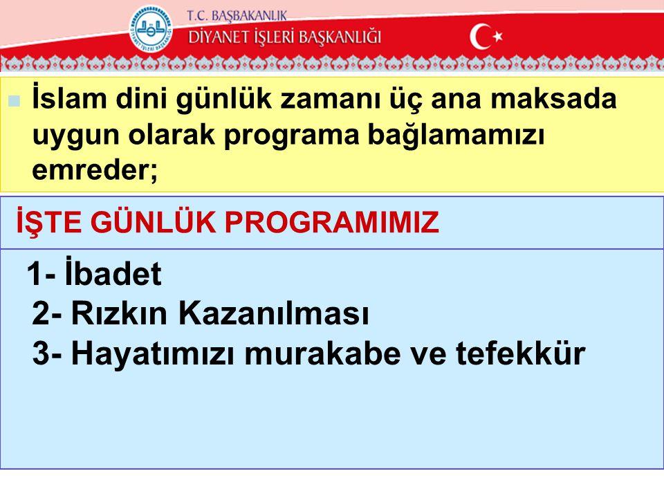  İslam dini günlük zamanı üç ana maksada uygun olarak programa bağlamamızı emreder; İŞTE GÜNLÜK PROGRAMIMIZ 1- İbadet 2- Rızkın Kazanılması 3- Hayatı