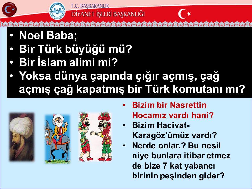 31 •Noel Baba; •Bir Türk büyüğü mü? •Bir İslam alimi mi? •Yoksa dünya çapında çığır açmış, çağ açmış çağ kapatmış bir Türk komutanı mı? •Bizim bir Nas