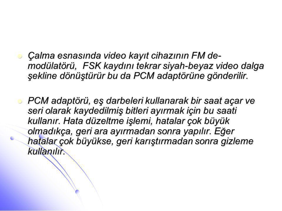  Çalma esnasında video kayıt cihazının FM de- modülatörü, FSK kaydını tekrar siyah-beyaz video dalga şekline dönüştürür bu da PCM adaptörüne gönderil