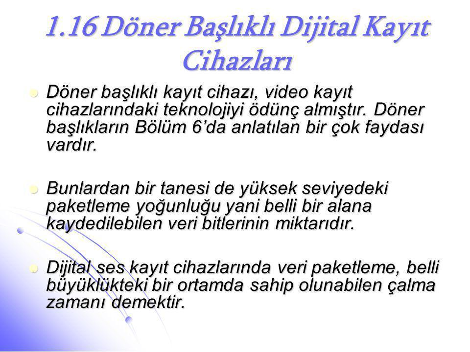 1.16 Döner Başlıklı Dijital Kayıt Cihazları  Döner başlıklı kayıt cihazı, video kayıt cihazlarındaki teknolojiyi ödünç almıştır. Döner başlıkların Bö