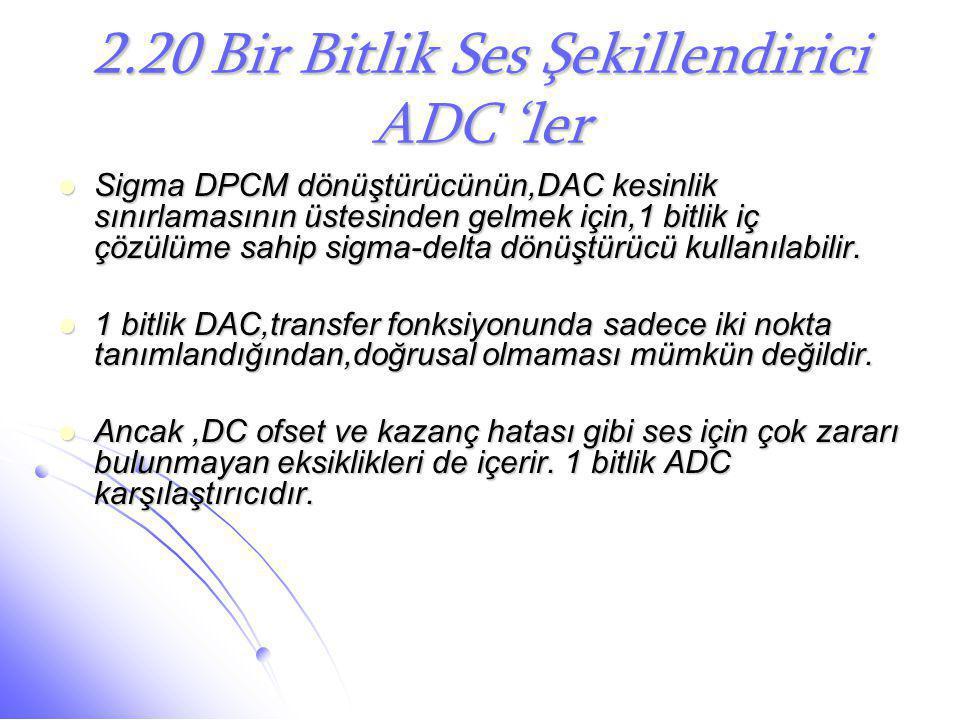 2.20 Bir Bitlik Ses Şekillendirici ADC 'ler  Sigma DPCM dönüştürücünün,DAC kesinlik sınırlamasının üstesinden gelmek için,1 bitlik iç çözülüme sahip